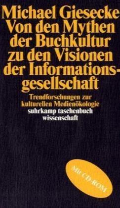 Michael Giesecke: Von den Mythen der Buchgesellschaft zu den Visionen der Informationsgesellschaft